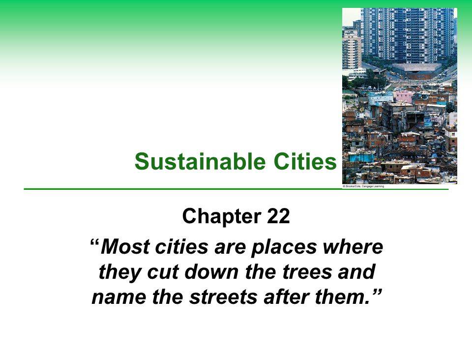 Sustainable Cities Chapter 22 Most cities are places where they cut down the trees and name the streets after them.