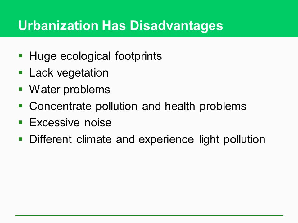Urbanization Has Disadvantages  Huge ecological footprints  Lack vegetation  Water problems  Concentrate pollution and health problems  Excessive noise  Different climate and experience light pollution