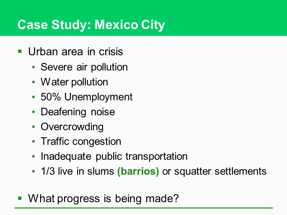 Case Study: Mexico City  Urban area in crisis Severe air pollution Water pollution 50% Unemployment Deafening noise Overcrowding Traffic congestion Inadequate public transportation 1/3 live in slums (barrios) or squatter settlements  What progress is being made