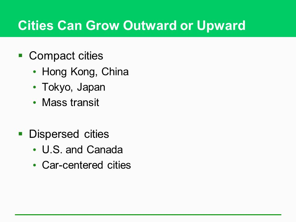 Cities Can Grow Outward or Upward  Compact cities Hong Kong, China Tokyo, Japan Mass transit  Dispersed cities U.S.