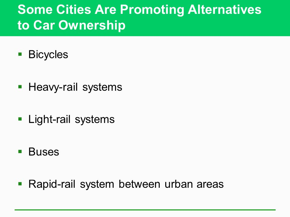 Some Cities Are Promoting Alternatives to Car Ownership  Bicycles  Heavy-rail systems  Light-rail systems  Buses  Rapid-rail system between urban areas