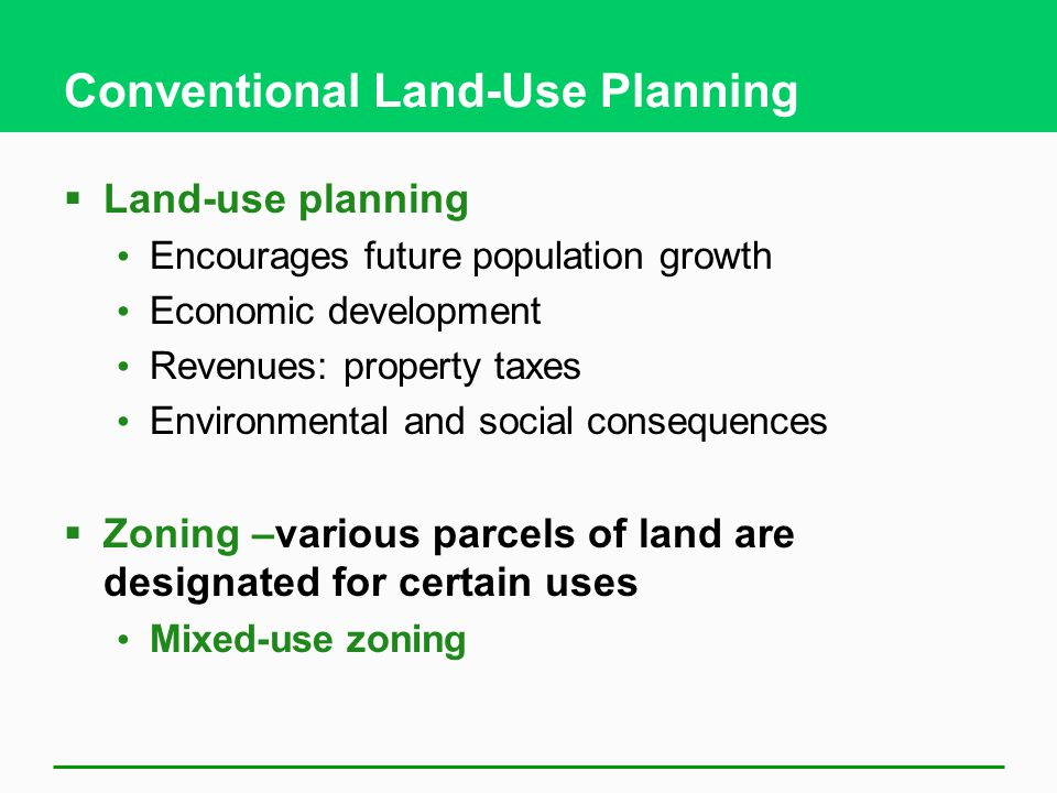 Conventional Land-Use Planning  Land-use planning Encourages future population growth Economic development Revenues: property taxes Environmental and social consequences  Zoning –various parcels of land are designated for certain uses Mixed-use zoning