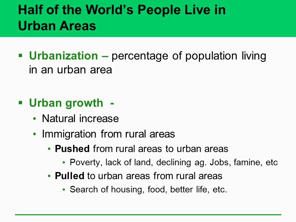 Half of the World's People Live in Urban Areas  Urbanization – percentage of population living in an urban area  Urban growth - Natural increase Immigration from rural areas Pushed from rural areas to urban areas Poverty, lack of land, declining ag.