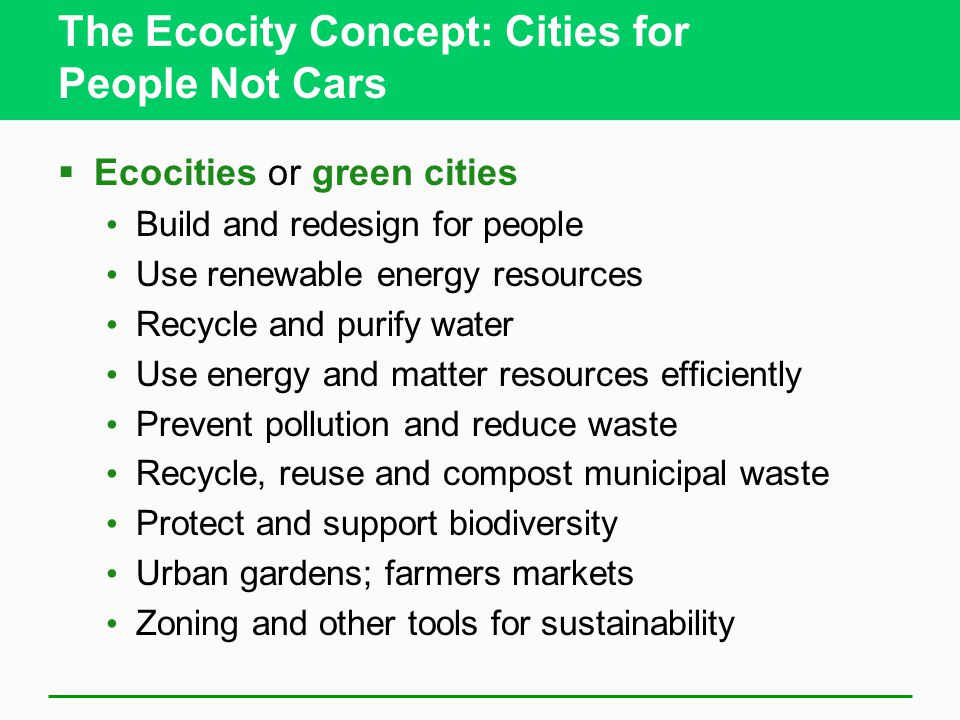 The Ecocity Concept: Cities for People Not Cars  Ecocities or green cities Build and redesign for people Use renewable energy resources Recycle and purify water Use energy and matter resources efficiently Prevent pollution and reduce waste Recycle, reuse and compost municipal waste Protect and support biodiversity Urban gardens; farmers markets Zoning and other tools for sustainability