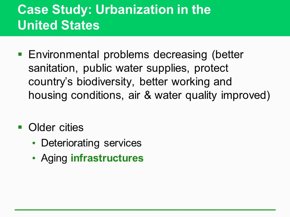 Case Study: Urbanization in the United States  Environmental problems decreasing (better sanitation, public water supplies, protect country's biodiversity, better working and housing conditions, air & water quality improved)  Older cities Deteriorating services Aging infrastructures