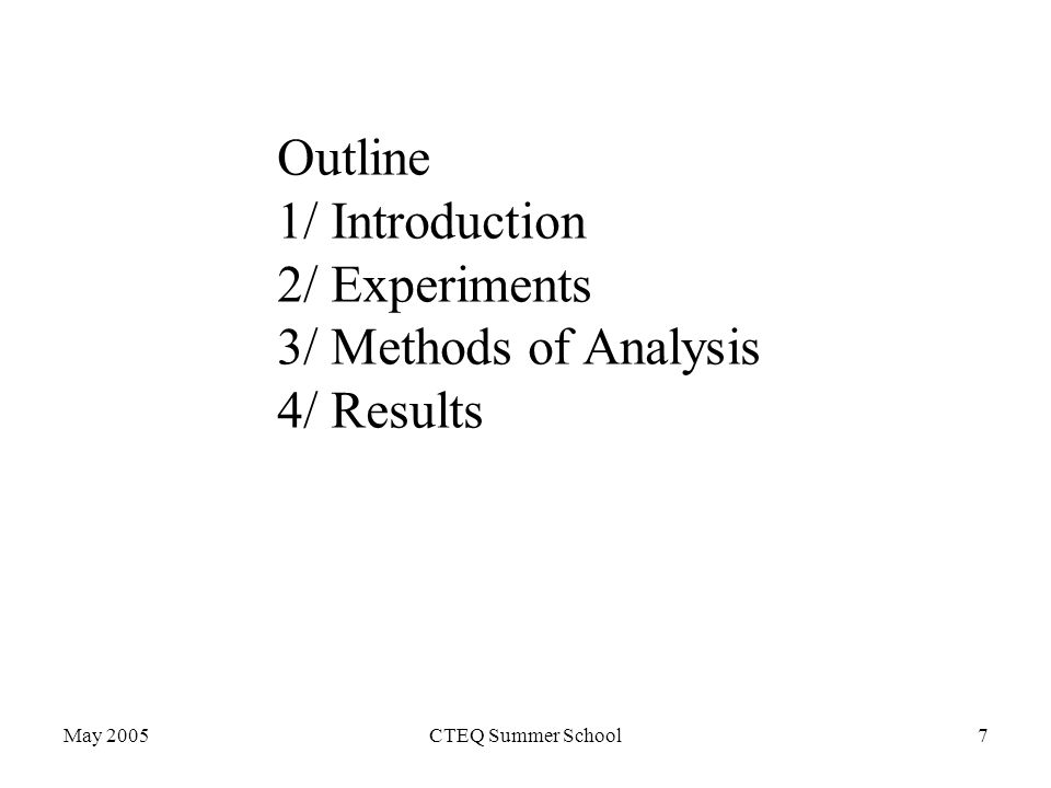 May 2005CTEQ Summer School7 Outline 1/ Introduction 2/ Experiments 3/ Methods of Analysis 4/ Results