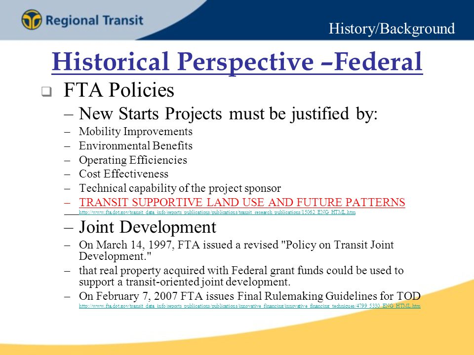 Historical Perspective –Federal  FTA Policies –New Starts Projects must be justified by: –Mobility Improvements –Environmental Benefits –Operating Efficiencies –Cost Effectiveness –Technical capability of the project sponsor –TRANSIT SUPPORTIVE LAND USE AND FUTURE PATTERNS   –Joint Development –On March 14, 1997, FTA issued a revised Policy on Transit Joint Development. –that real property acquired with Federal grant funds could be used to support a transit-oriented joint development.