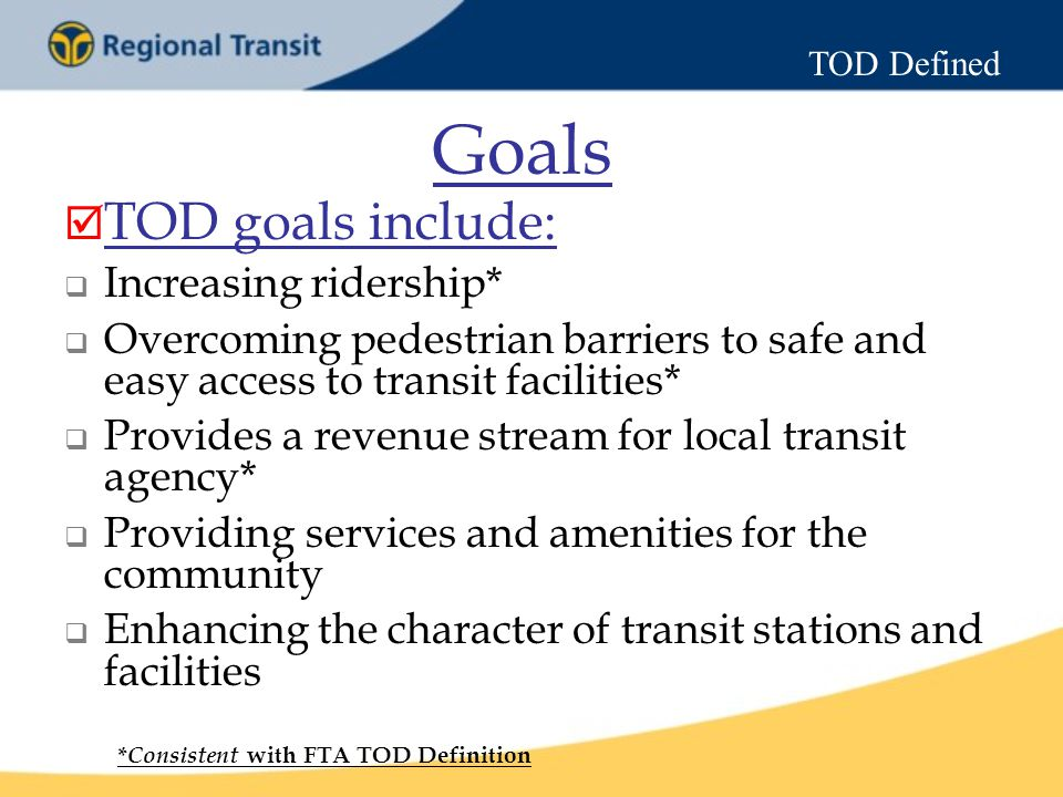 Goals  TOD goals include:  Increasing ridership*  Overcoming pedestrian barriers to safe and easy access to transit facilities*  Provides a revenue stream for local transit agency*  Providing services and amenities for the community  Enhancing the character of transit stations and facilities * Consistent with FTA TOD Definition TOD Defined