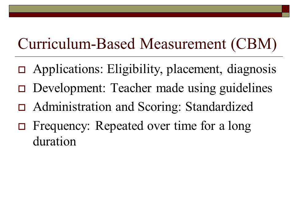 Curriculum-Based Measurement (CBM)  Applications: Eligibility, placement, diagnosis  Development: Teacher made using guidelines  Administration and Scoring: Standardized  Frequency: Repeated over time for a long duration