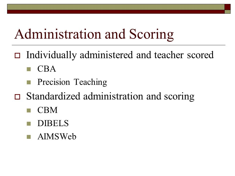 Administration and Scoring  Individually administered and teacher scored CBA Precision Teaching  Standardized administration and scoring CBM DIBELS AIMSWeb
