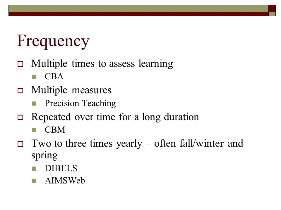 Frequency  Multiple times to assess learning CBA  Multiple measures Precision Teaching  Repeated over time for a long duration CBM  Two to three times yearly – often fall/winter and spring DIBELS AIMSWeb