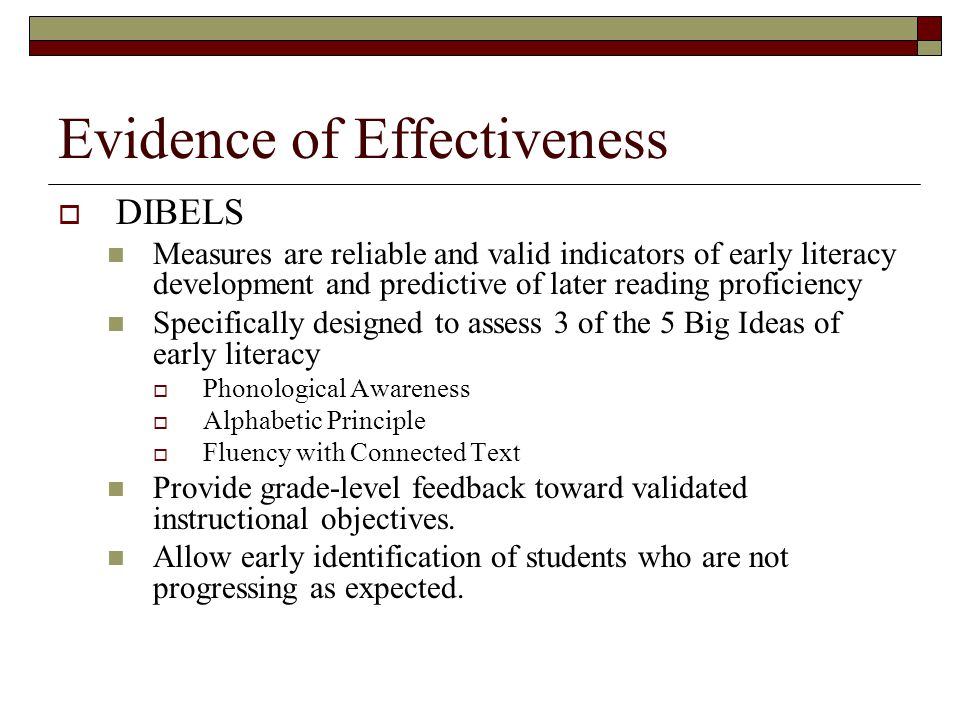 Evidence of Effectiveness  DIBELS Measures are reliable and valid indicators of early literacy development and predictive of later reading proficiency Specifically designed to assess 3 of the 5 Big Ideas of early literacy  Phonological Awareness  Alphabetic Principle  Fluency with Connected Text Provide grade-level feedback toward validated instructional objectives.