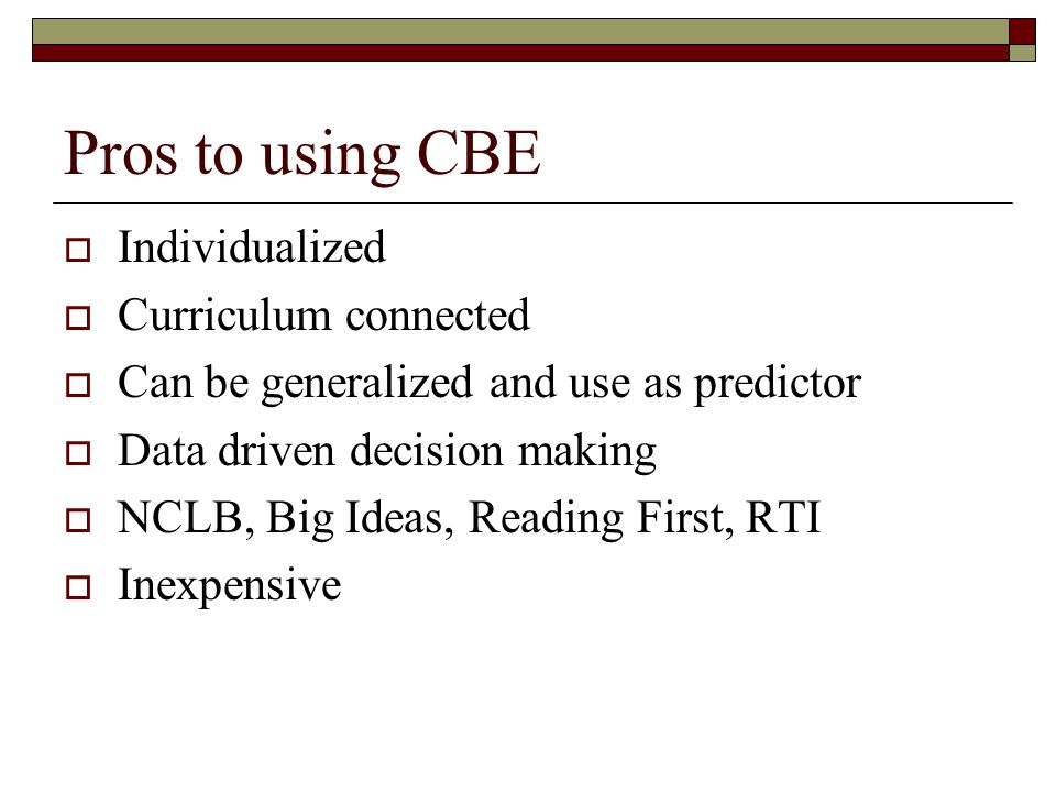Pros to using CBE  Individualized  Curriculum connected  Can be generalized and use as predictor  Data driven decision making  NCLB, Big Ideas, Reading First, RTI  Inexpensive