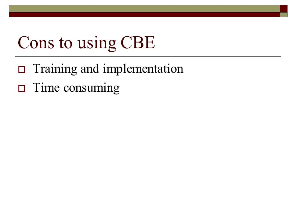 Cons to using CBE  Training and implementation  Time consuming