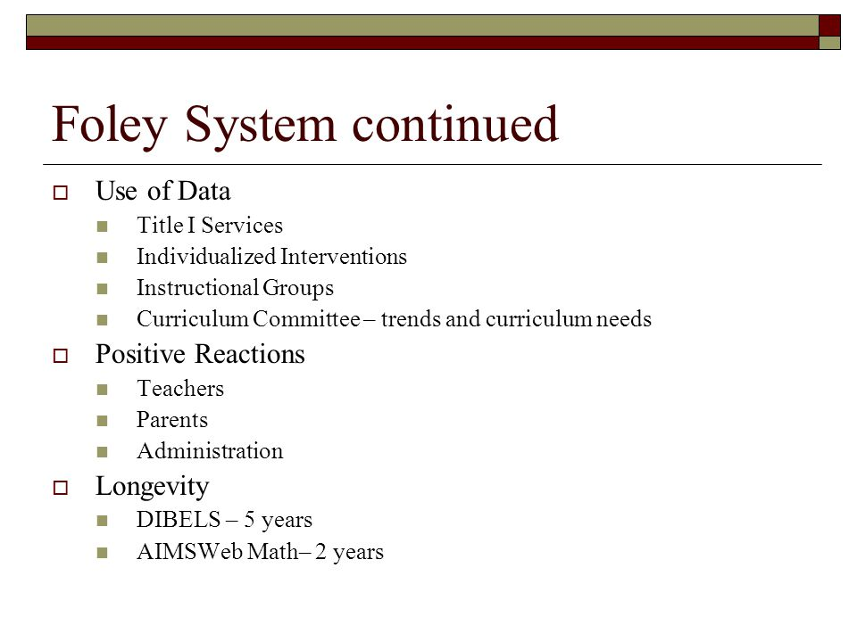 Foley System continued  Use of Data Title I Services Individualized Interventions Instructional Groups Curriculum Committee – trends and curriculum needs  Positive Reactions Teachers Parents Administration  Longevity DIBELS – 5 years AIMSWeb Math– 2 years