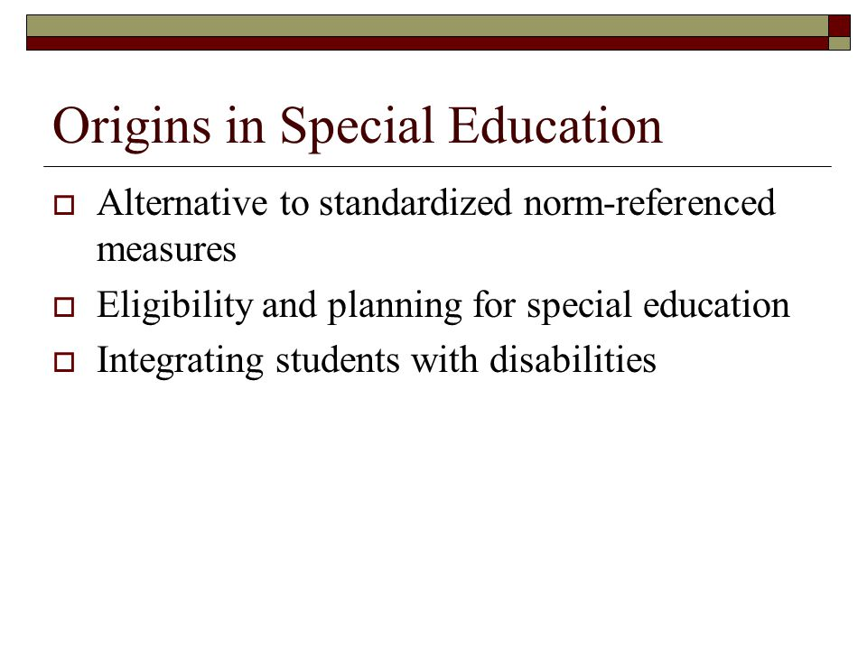 Origins in Special Education  Alternative to standardized norm-referenced measures  Eligibility and planning for special education  Integrating students with disabilities