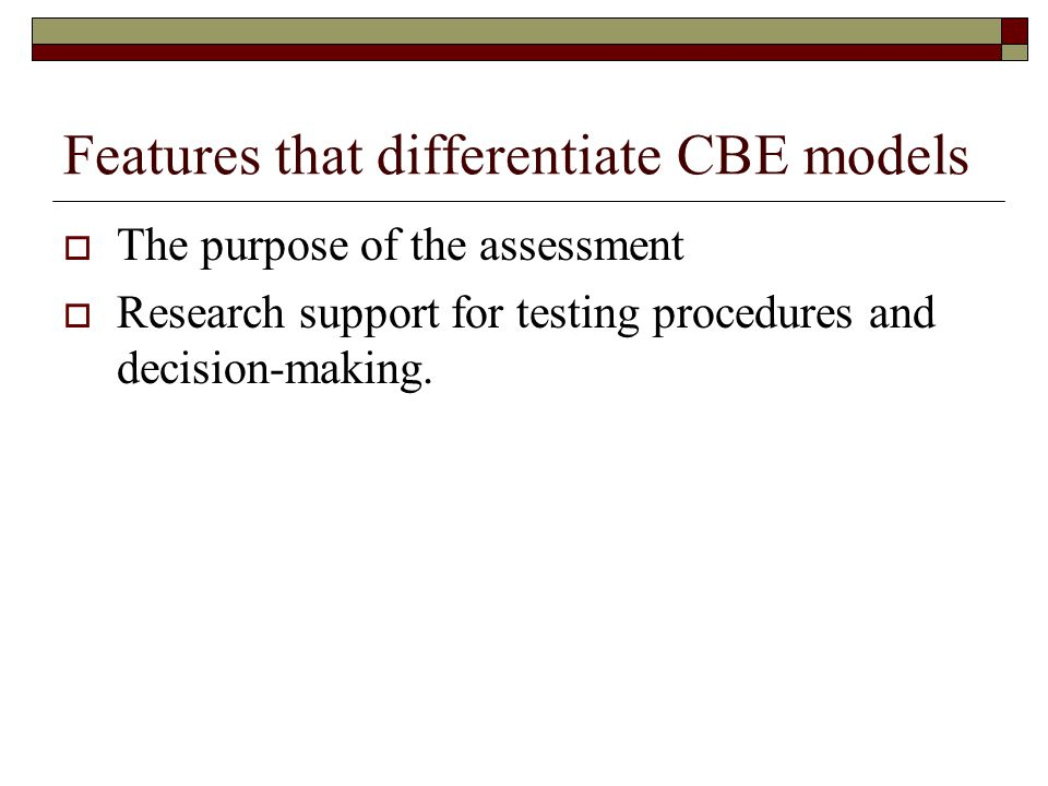 Features that differentiate CBE models  The purpose of the assessment  Research support for testing procedures and decision-making.