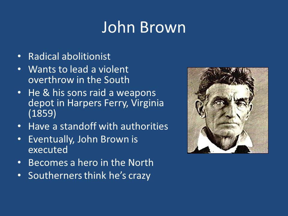 John Brown Radical abolitionist Wants to lead a violent overthrow in the South He & his sons raid a weapons depot in Harpers Ferry, Virginia (1859) Have a standoff with authorities Eventually, John Brown is executed Becomes a hero in the North Southerners think he's crazy
