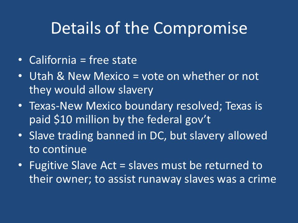Details of the Compromise California = free state Utah & New Mexico = vote on whether or not they would allow slavery Texas-New Mexico boundary resolved; Texas is paid $10 million by the federal gov't Slave trading banned in DC, but slavery allowed to continue Fugitive Slave Act = slaves must be returned to their owner; to assist runaway slaves was a crime