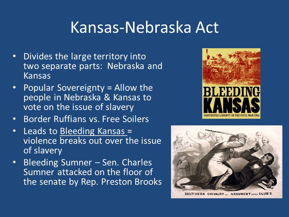 Kansas-Nebraska Act Divides the large territory into two separate parts: Nebraska and Kansas Popular Sovereignty = Allow the people in Nebraska & Kansas to vote on the issue of slavery Border Ruffians vs.