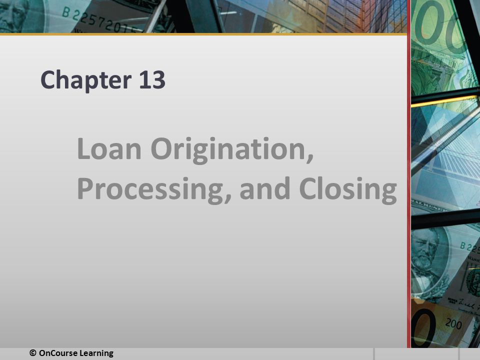 Chapter 13 Loan Origination, Processing, and Closing © OnCourse Learning