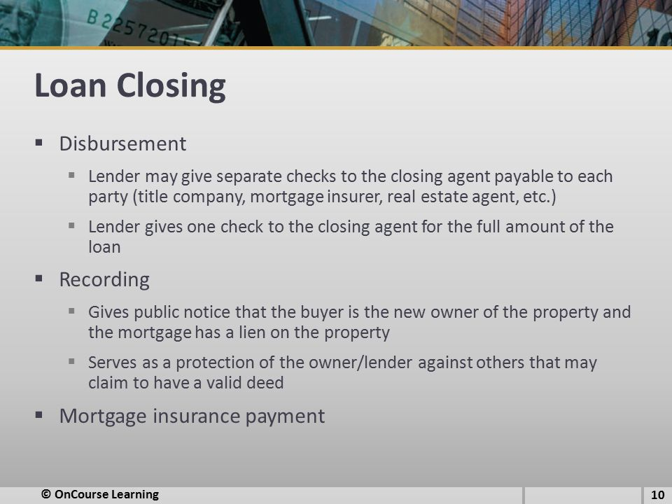 Loan Closing  Disbursement  Lender may give separate checks to the closing agent payable to each party (title company, mortgage insurer, real estate agent, etc.)  Lender gives one check to the closing agent for the full amount of the loan  Recording  Gives public notice that the buyer is the new owner of the property and the mortgage has a lien on the property  Serves as a protection of the owner/lender against others that may claim to have a valid deed  Mortgage insurance payment 10 © OnCourse Learning
