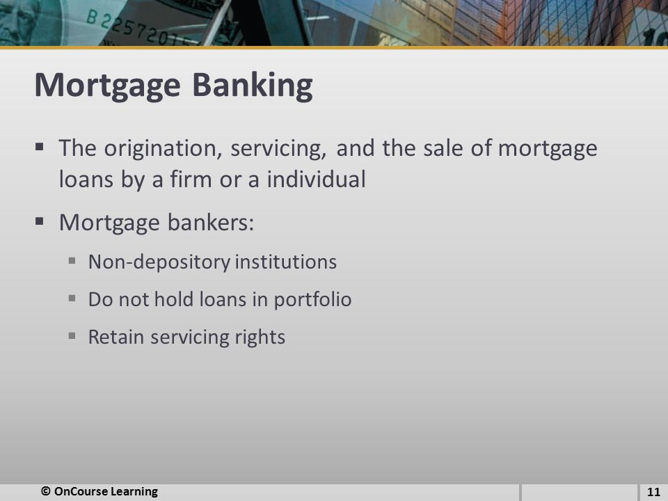 Mortgage Banking  The origination, servicing, and the sale of mortgage loans by a firm or a individual  Mortgage bankers:  Non-depository institutions  Do not hold loans in portfolio  Retain servicing rights © OnCourse Learning 11