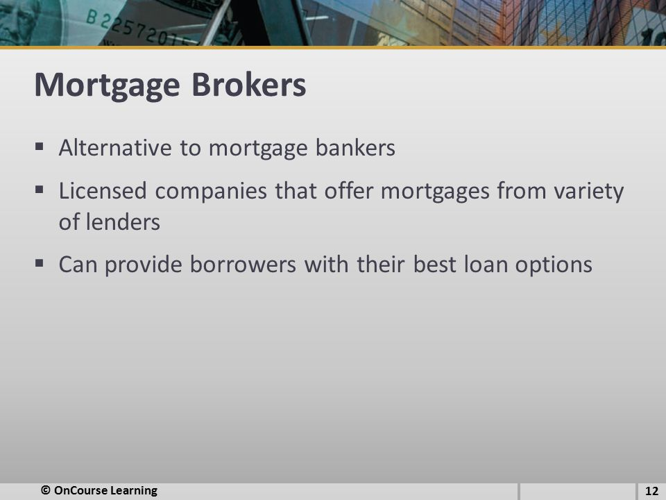 Mortgage Brokers  Alternative to mortgage bankers  Licensed companies that offer mortgages from variety of lenders  Can provide borrowers with their best loan options 12 © OnCourse Learning