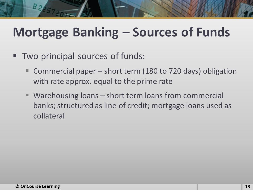 Mortgage Banking – Sources of Funds  Two principal sources of funds:  Commercial paper – short term (180 to 720 days) obligation with rate approx.