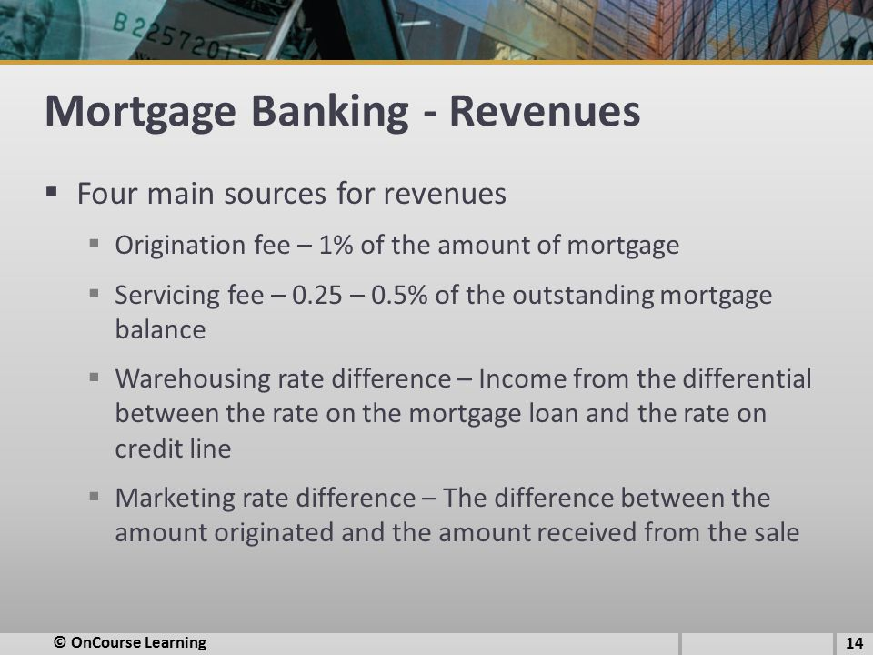 Mortgage Banking - Revenues  Four main sources for revenues  Origination fee – 1% of the amount of mortgage  Servicing fee – 0.25 – 0.5% of the outstanding mortgage balance  Warehousing rate difference – Income from the differential between the rate on the mortgage loan and the rate on credit line  Marketing rate difference – The difference between the amount originated and the amount received from the sale 14 © OnCourse Learning