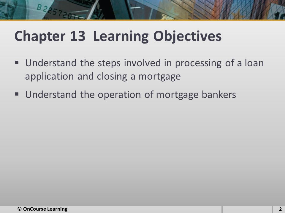 Chapter 13 Learning Objectives  Understand the steps involved in processing of a loan application and closing a mortgage  Understand the operation of mortgage bankers © OnCourse Learning 2