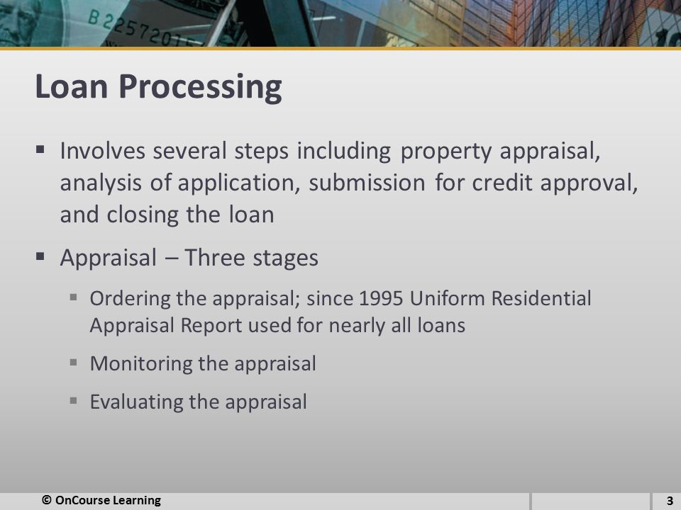 Loan Processing  Involves several steps including property appraisal, analysis of application, submission for credit approval, and closing the loan  Appraisal – Three stages  Ordering the appraisal; since 1995 Uniform Residential Appraisal Report used for nearly all loans  Monitoring the appraisal  Evaluating the appraisal © OnCourse Learning 3