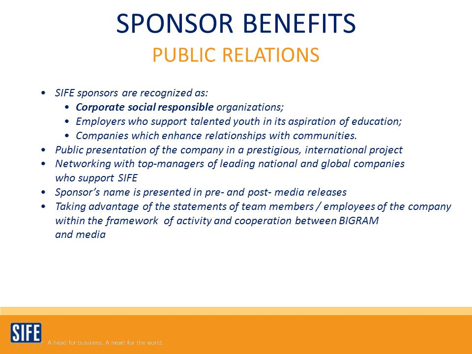 SPONSOR BENEFITS PUBLIC RELATIONS SIFE sponsors are recognized as: Corporate social responsible organizations; Employers who support talented youth in its aspiration of education; Companies which enhance relationships with communities.