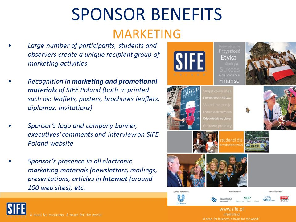 SPONSOR BENEFITS MARKETING Large number of participants, students and observers create a unique recipient group of marketing activities Recognition in marketing and promotional materials of SIFE Poland (both in printed such as: leaflets, posters, brochures leaflets, diplomas, invitations) Sponsor's logo and company banner, executives comments and interview on SIFE Poland website Sponsor's presence in all electronic marketing materials (newsletters, mailings, presentations, articles in Internet (around 100 web sites), etc.
