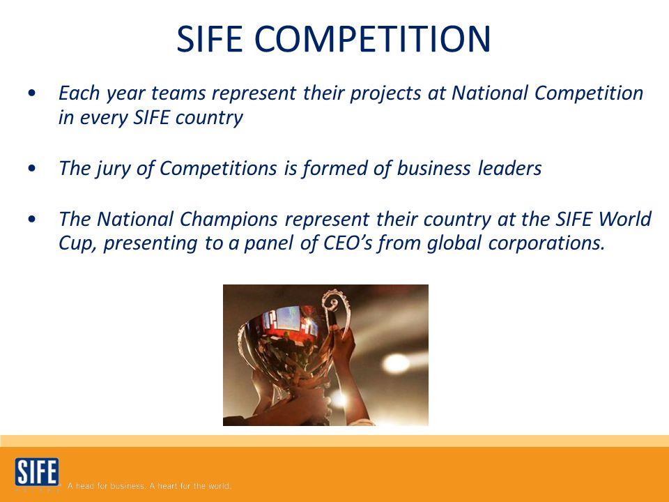 Each year teams represent their projects at National Competition in every SIFE country The jury of Competitions is formed of business leaders The National Champions represent their country at the SIFE World Cup, presenting to a panel of CEO's from global corporations.