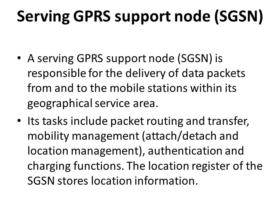 Serving GPRS support node (SGSN) A serving GPRS support node (SGSN) is responsible for the delivery of data packets from and to the mobile stations within its geographical service area.