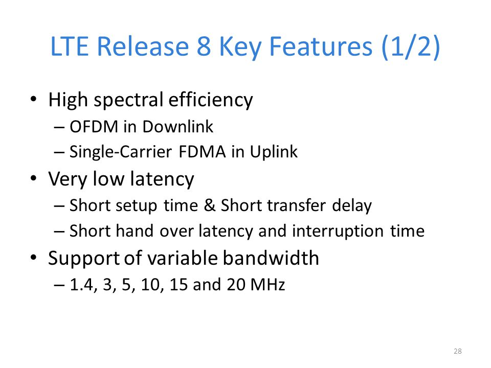 LTE Release 8 Key Features (1/2) High spectral efficiency – OFDM in Downlink – Single‐Carrier FDMA in Uplink Very low latency – Short setup time & Short transfer delay – Short hand over latency and interruption time Support of variable bandwidth – 1.4, 3, 5, 10, 15 and 20 MHz 28