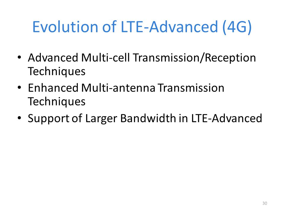 Evolution of LTE-Advanced (4G) Advanced Multi-cell Transmission/Reception Techniques Enhanced Multi-antenna Transmission Techniques Support of Larger Bandwidth in LTE-Advanced 30
