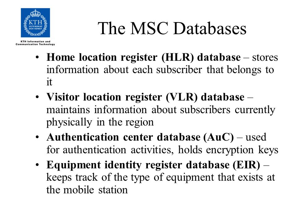 The MSC Databases Home location register (HLR) database – stores information about each subscriber that belongs to it Visitor location register (VLR) database – maintains information about subscribers currently physically in the region Authentication center database (AuC) – used for authentication activities, holds encryption keys Equipment identity register database (EIR) – keeps track of the type of equipment that exists at the mobile station