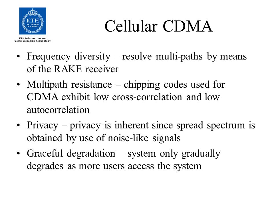 Cellular CDMA Frequency diversity – resolve multi-paths by means of the RAKE receiver Multipath resistance – chipping codes used for CDMA exhibit low cross-correlation and low autocorrelation Privacy – privacy is inherent since spread spectrum is obtained by use of noise-like signals Graceful degradation – system only gradually degrades as more users access the system