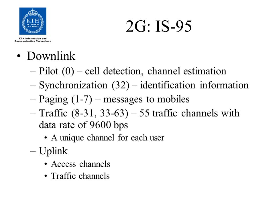 Downlink –Pilot (0) – cell detection, channel estimation –Synchronization (32) – identification information –Paging (1-7) – messages to mobiles –Traffic (8-31, 33-63) – 55 traffic channels with data rate of 9600 bps A unique channel for each user –Uplink Access channels Traffic channels