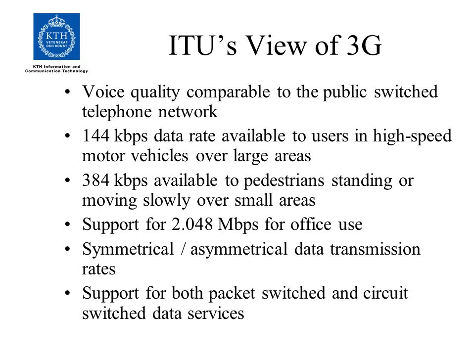 ITU's View of 3G Voice quality comparable to the public switched telephone network 144 kbps data rate available to users in high-speed motor vehicles over large areas 384 kbps available to pedestrians standing or moving slowly over small areas Support for Mbps for office use Symmetrical / asymmetrical data transmission rates Support for both packet switched and circuit switched data services