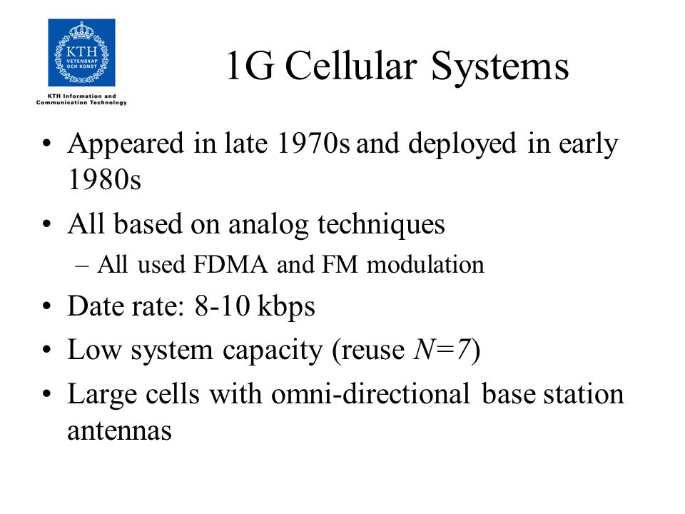 1G Cellular Systems Appeared in late 1970s and deployed in early 1980s All based on analog techniques –All used FDMA and FM modulation Date rate: 8-10 kbps Low system capacity (reuse N=7) Large cells with omni-directional base station antennas