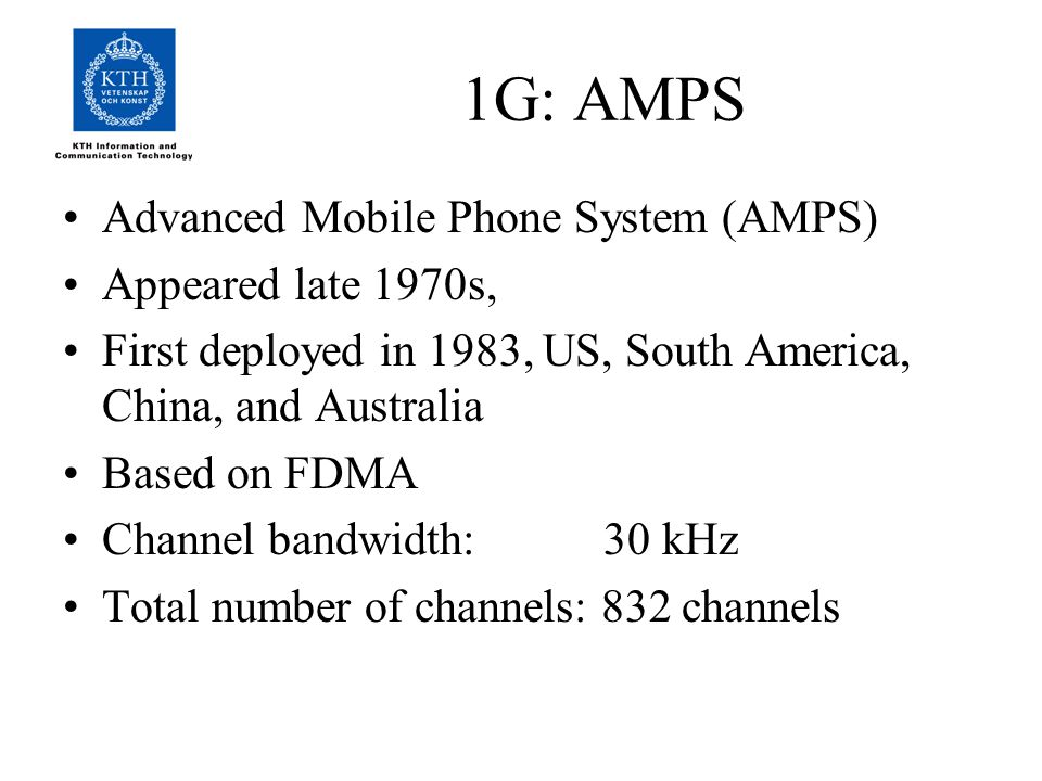 1G: AMPS Advanced Mobile Phone System (AMPS) Appeared late 1970s, First deployed in 1983, US, South America, China, and Australia Based on FDMA Channel bandwidth: 30 kHz Total number of channels: 832 channels