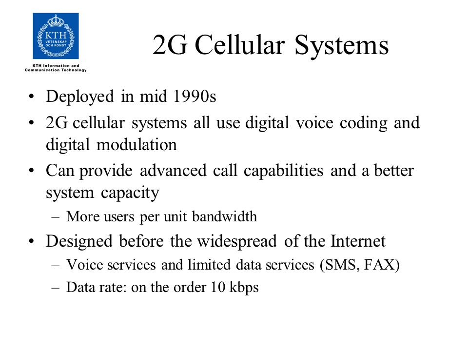 2G Cellular Systems Deployed in mid 1990s 2G cellular systems all use digital voice coding and digital modulation Can provide advanced call capabilities and a better system capacity –More users per unit bandwidth Designed before the widespread of the Internet –Voice services and limited data services (SMS, FAX) –Data rate: on the order 10 kbps