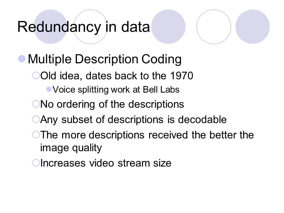 Redundancy in data Multiple Description Coding  Old idea, dates back to the 1970 Voice splitting work at Bell Labs  No ordering of the descriptions  Any subset of descriptions is decodable  The more descriptions received the better the image quality  Increases video stream size