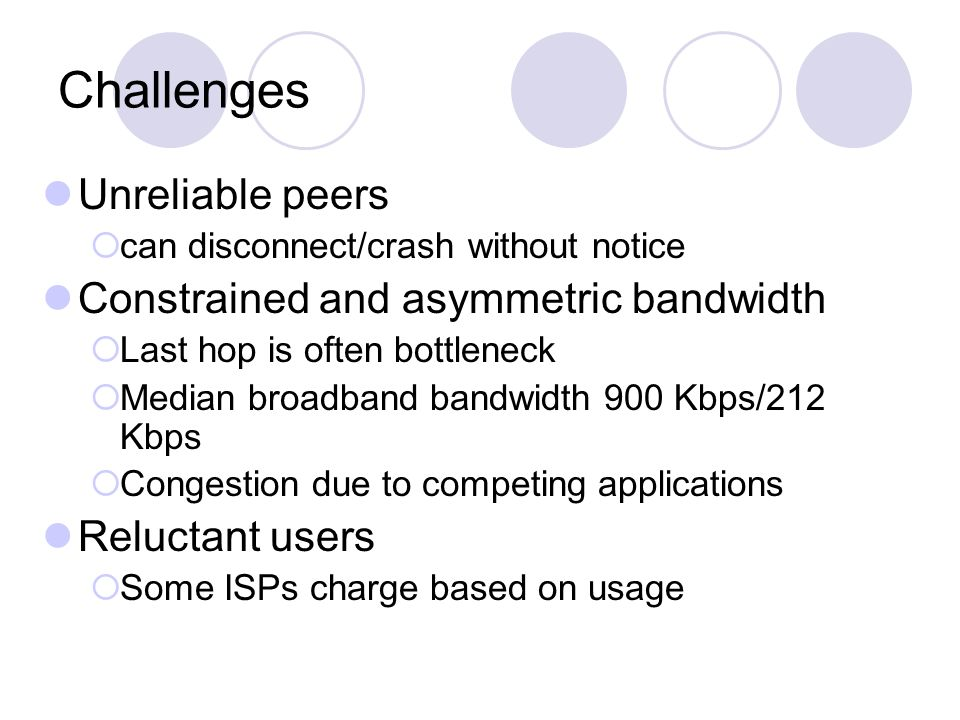 Challenges Unreliable peers  can disconnect/crash without notice Constrained and asymmetric bandwidth  Last hop is often bottleneck  Median broadband bandwidth 900 Kbps/212 Kbps  Congestion due to competing applications Reluctant users  Some ISPs charge based on usage