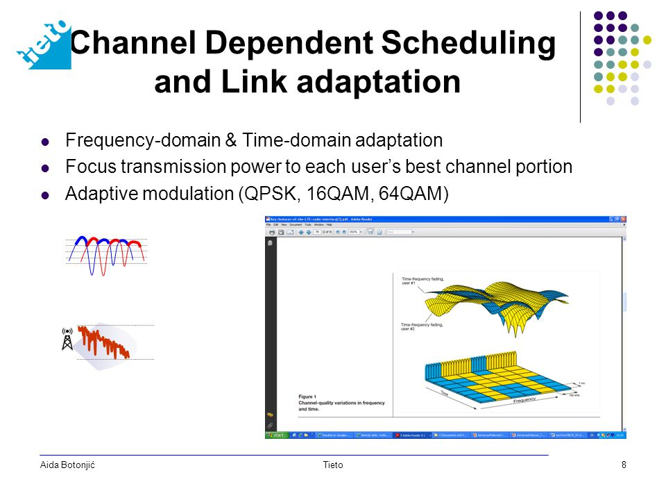 Aida BotonjićTieto8 Channel Dependent Scheduling and Link adaptation Frequency-domain & Time-domain adaptation Focus transmission power to each user's best channel portion Adaptive modulation (QPSK, 16QAM, 64QAM)