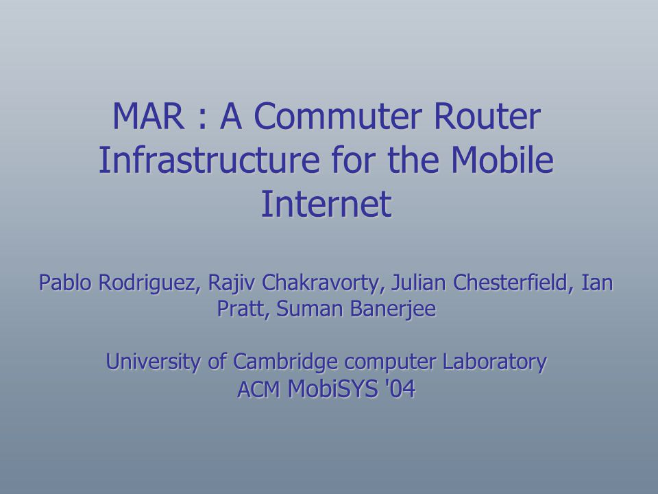 MAR : A Commuter Router Infrastructure for the Mobile Internet Pablo Rodriguez, Rajiv Chakravorty, Julian Chesterfield, Ian Pratt, Suman Banerjee University of Cambridge computer Laboratory ACM MobiSYS 04