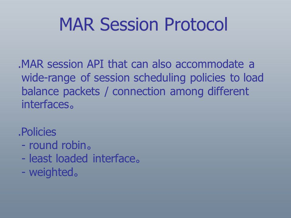 .MAR session API that can also accommodate a wide-range of session scheduling policies to load balance packets / connection among different interfaces 。.Policies - round robin 。 - least loaded interface 。 - weighted 。 MAR Session Protocol